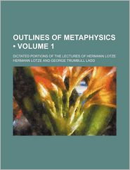 Outlines of Metaphysics (Volume 1); Dictated Portions of the Lectures of Hermann Lotze - Hermann Lotze