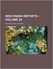 Reports of Cases Argued and Determined in the Supreme Court of the State of Wisconsin Volume 20 - Frederic King Conover, Wisconsin Supreme Court