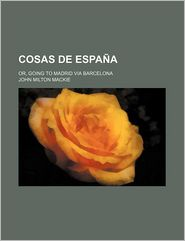 Cosas De Espa A; Or, Going To Madrid Via Barcelona - John Milton Mackie