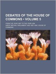 Debates Of The House Of Commons (Volume 5); From The Year 1667 To The Year L694 - Great Britain. Parliament