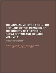 The Annual Monitor For, Or, Obituary Of The Members Of The Society Of Friends In Great Britain And Ireland (Volume 61) - Joseph Joshua Green