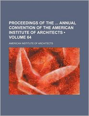 Proceedings Of The Annual Convention Of The American Institute Of Architects (Volume 64) - American Institute Of Architects