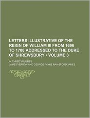 Letters Illustrative Of The Reign Of William Iii From 1696 To 1708 Addressed To The Duke Of Shrewsbury (Volume 3); In Three Volumes - James Vernon