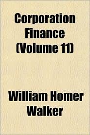 Corporation Finance (Volume 11) - William Homer Walker