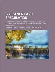 Investment And Speculation; A Description Of The Modern Money Market And Analysis Of The Factors Determining The Value Of Securities - Thomas Conway