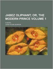 Jabez Oliphant (Volume 1); Or, The Modern Prince. A Novel - John Holme Burrow