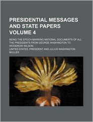 Presidential Messages And State Papers (Volume 4); Being The Epoch-Marking National Documents Of All The Presidents From George Washington To - United States. President