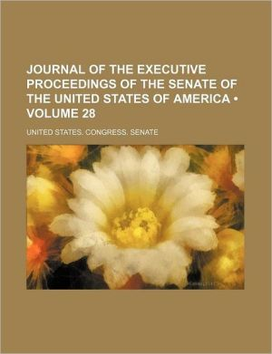 Journal of the Executive Proceedings of the Senate of the United States of America (Volume 28) - United States Congress Senate