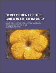 Development Of The Child In Later Infancy; Being Part Ii Of The Intellectual And Moral Development Of The Child - Gabriel Compayre