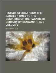 History Of Iowa From The Earliest Times To The Beginning Of The Twentieth Century By Benjamin T. Gue (Volume 2) - Benjamin F. Gue