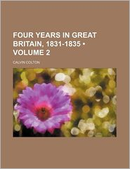 Four Years In Great Britain, 1831-1835 (Volume 2) - Calvin Colton
