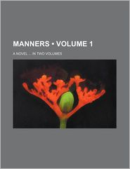 Manners (Volume 1); A Novel In Two Volumes - General Books