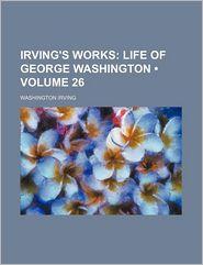Irving's Works (Volume 26); Life of George Washington - Washington Irving