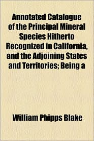 Annotated Catalogue of the Principal Mineral Species Hitherto Recognized in California, and the Adjoining States and Territories; Being a - William Phipps Blake