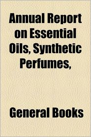 Annual Report on Essential Oils, Synthetic Perfumes, & C Volume 1 - Schimmel & . Co, Created by General Books