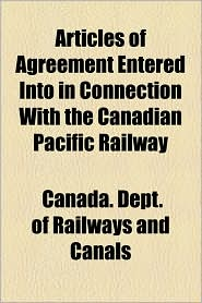 Articles of Agreement Entered Into in Connection with the Canadian Pacific Railway - Canada Dept of Railways and Canals
