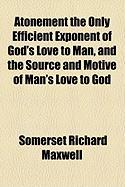 Atonement the Only Efficient Exponent of God's Love to Man, and the Source and Motive of Man's Love to God