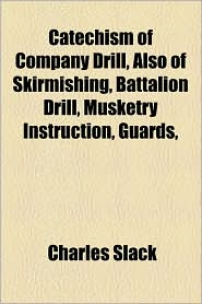 Catechism of Company Drill, Also of Skirmishing, Battalion Drill, Musketry Instruction, Guards, - Charles Slack