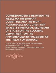 Correspondence Between the Wesleyan Missionary Committee and the Right Honourable Earl Grey, Her Majesty's Principal Secretary of State for the Coloni