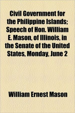 Civil Government for the Philippine Islands; Speech of Hon. William E. Mason, of Illinois, in the Senate of the United States, Monday, June 2 - William Ernest Mason