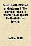 """Defense of the Version of King James I. """"The Spirits in Prison""""; I Peter III, 18-20, Against the Westminster Revision"""