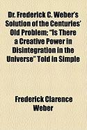 """Dr. Frederick C. Weber's Solution of the Centuries' Old Problem; """"Is There a Creative Power in Disintegration in the Universe"""" Told in Simple"""