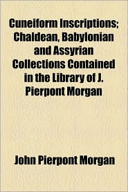 Cuneiform Inscriptions; Chaldean, Babylonian and Assyrian Collections Contained in the Library of J. Pierpont Morgan - John Pierpont Morgan