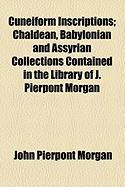 Cuneiform Inscriptions; Chaldean, Babylonian and Assyrian Collections Contained in the Library of J. Pierpont Morgan