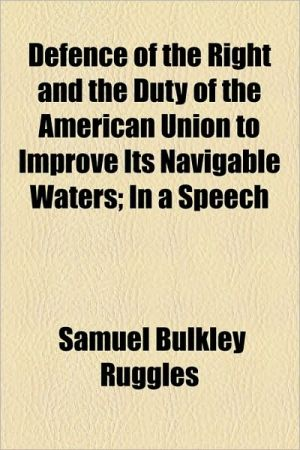 Defence of the Right and the Duty of the American Union to Improve Its Navigable Waters; In a Speech - Samuel Bulkley Ruggles