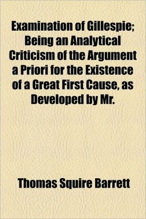 Examination of Gillespie; Being an Analytical Criticism of the Argument a Priori for the Existence of a Great First Cause, as Developed by Mr. - Thomas Squire Barrett