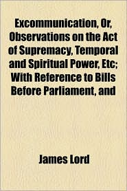 Excommunication, Or, Observations on the Act of Supremacy, Temporal and Spiritual Power, Etc; With Reference to Bills Before Parliament, and - James Lord