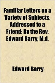 Familiar Letters on a Variety of Subjects, Addressed to a Friend; By the REV. Edward Barry, M.D. - Edward Barry