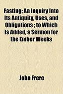 Fasting; An Inquiry Into Its Antiquity, Uses, and Obligations; To Which Is Added, a Sermon for the Ember Weeks