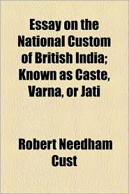 Essay on the National Custom of British India; Known as Caste, Varna, or Jati - Robert Needham Cust
