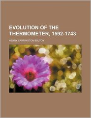 Evolution of the Thermometer, 1592-1743 (Volume 1-1900) - Henry Carrington Bolton