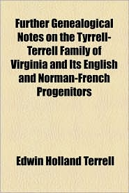 Further Genealogical Notes on the Tyrrell-Terrell Family of Virginia and Its English and Norman-French Progenitors - Edwin Holland Terrell