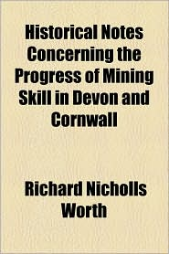 Historical Notes Concerning the Progress of Mining Skill in Devon and Cornwall - Richard Nicholls Worth