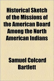 Historical Sketch of the Missions of the American Board Among the North American Indians - Samuel Colcord Bartlett