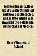 Feigned Insanity, How Most Usually Simulated, and How Best Detected; An Essay to Which Was Awarded the Gold Medal in the Class of Medical
