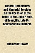 Funeral Ceremonies and Memorial Services on the Occasion of the Death of Hon. John P. Hale, of Dover, N.H., Late U.S. Senator and Minister to