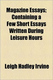 Magazine Essays; Containing a Few Short Essays Written During Leisure Hours - Leigh Hadley Irvine