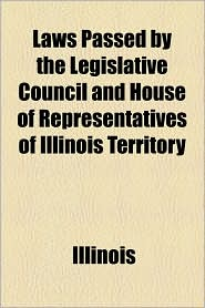 Laws Passed by the Legislative Council and House of Representatives of Illinois Territory - Illinois