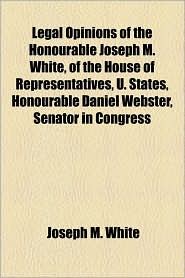 Legal Opinions of the Honourable Joseph M. White, of the House of Representatives, U. States, Honourable Daniel Webster, Senator in Congress - Joseph M. White