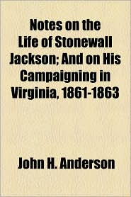 Notes on the Life of Stonewall Jackson; And on His Campaigning in Virginia, 1861-1863 - John H. Anderson