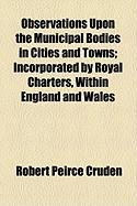 Observations Upon the Municipal Bodies in Cities and Towns; Incorporated by Royal Charters, Within England and Wales