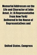 Memorial Addresses on the Life and Character of John Arnot, JR; (A Representative from New York) Delivered in the House of Representatives and