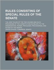 Rules Consisting of Special Rules of the Senate; The Joint Rules of the Two Houses and Such Provisions of the Constitution as Relate to the Organizati - United States Congress Senate