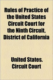 Rules of Practice of the United States Circuit Court for the Ninth Circuit, District of California - United States Circuit Court