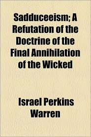 Sadduceeism; A Refutation of the Doctrine of the Final Annihilation of the Wicked - Israel Perkins Warren