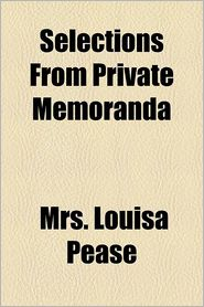 Selections from Private Memoranda & Letters of Louisa Pease, Who Died August 12, 1861 - Mrs Louisa Pease